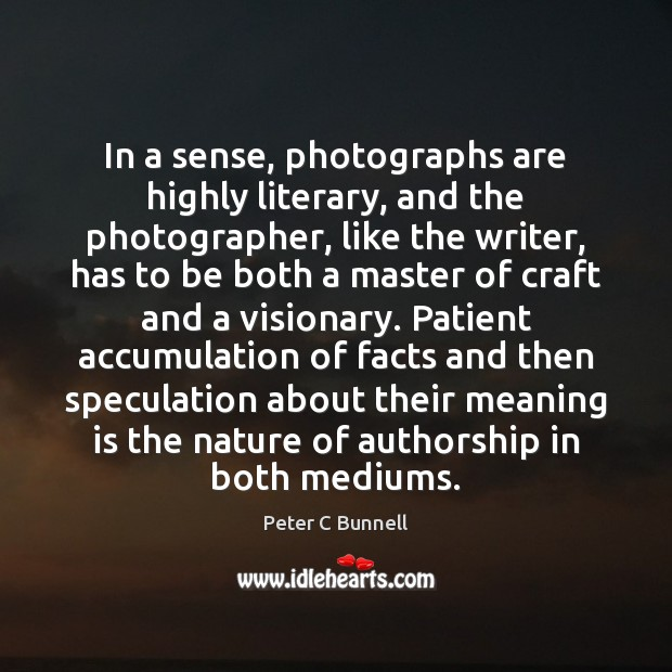 In a sense, photographs are highly literary, and the photographer, like the Image