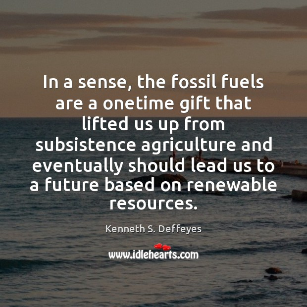 In a sense, the fossil fuels are a onetime gift that lifted Kenneth S. Deffeyes Picture Quote