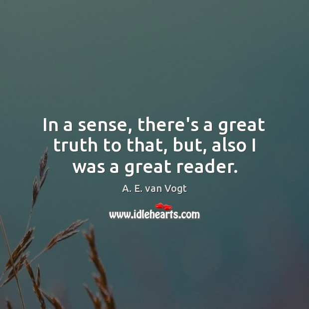 In a sense, there's a great truth to that, but, also I was a great reader. Image