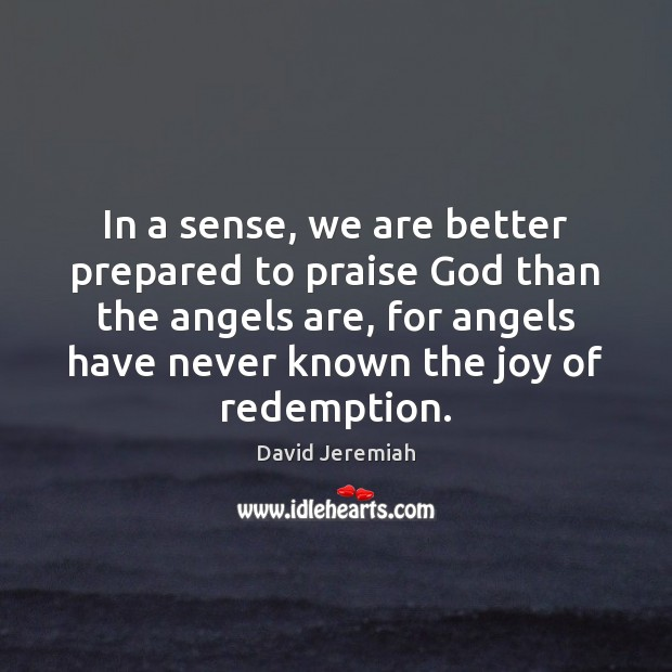 In a sense, we are better prepared to praise God than the David Jeremiah Picture Quote