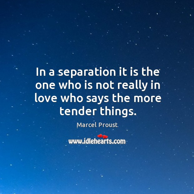 Image, In a separation it is the one who is not really in love who says the more tender things.