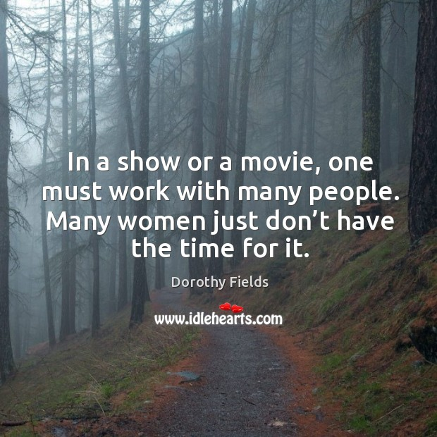 In a show or a movie, one must work with many people. Many women just don't have the time for it. Dorothy Fields Picture Quote