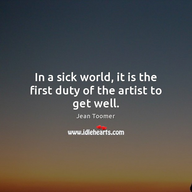 In a sick world, it is the first duty of the artist to get well. Jean Toomer Picture Quote