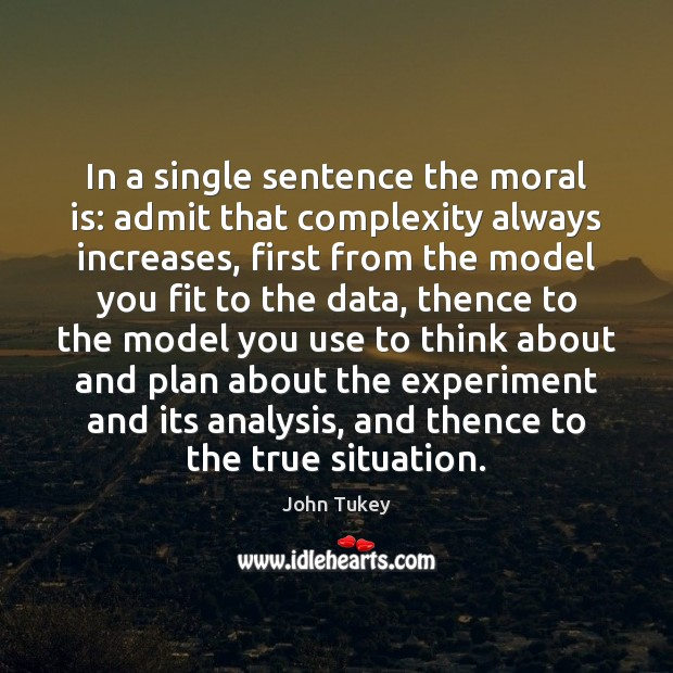 In a single sentence the moral is: admit that complexity always increases, John Tukey Picture Quote