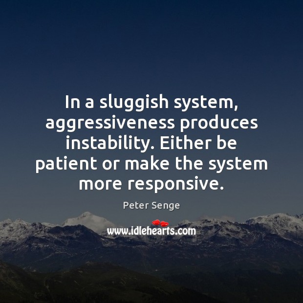 In a sluggish system, aggressiveness produces instability. Either be patient or make Peter Senge Picture Quote