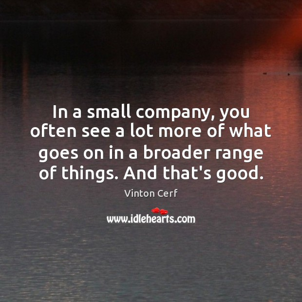 In a small company, you often see a lot more of what Image