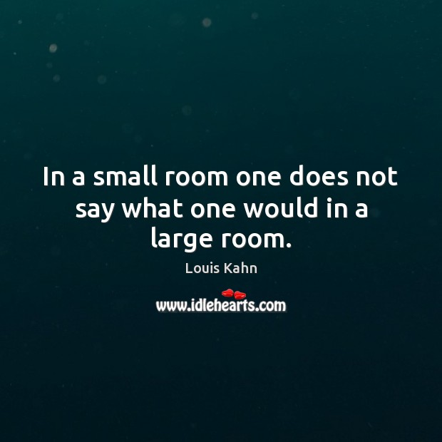 Image, In a small room one does not say what one would in a large room.