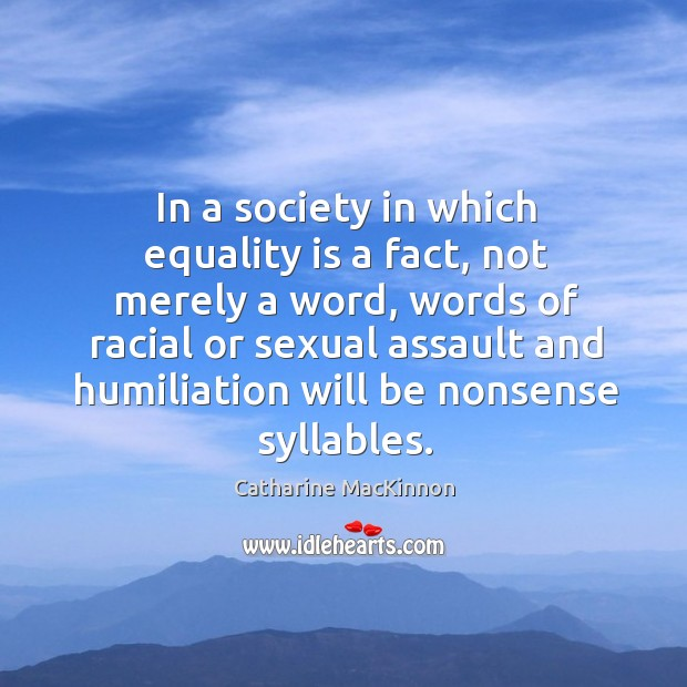 In a society in which equality is a fact, not merely a Catharine MacKinnon Picture Quote