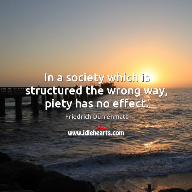 In a society which is structured the wrong way, piety has no effect. Friedrich Durrenmatt Picture Quote