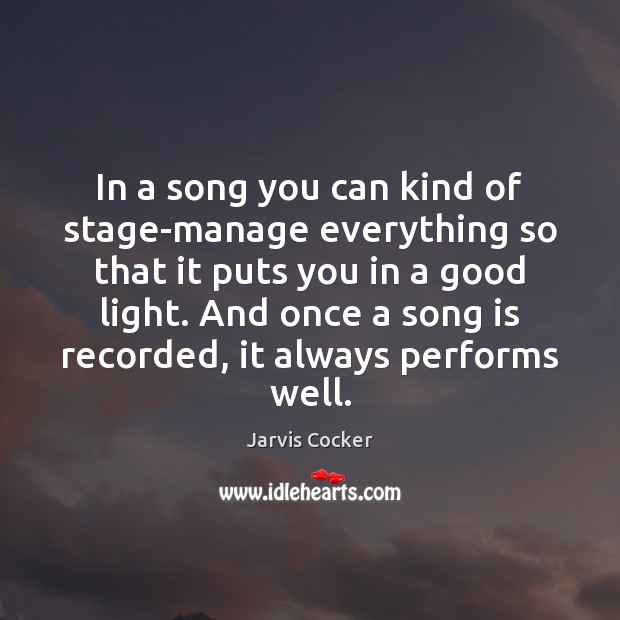 In a song you can kind of stage-manage everything so that it Image