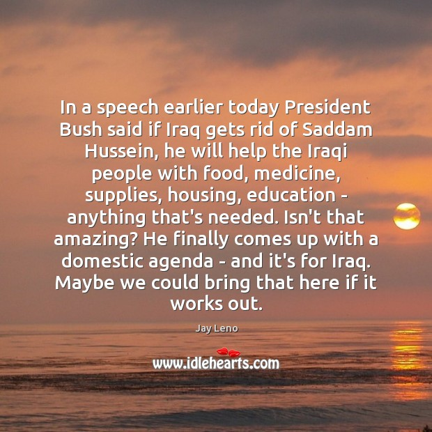 In a speech earlier today President Bush said if Iraq gets rid Image