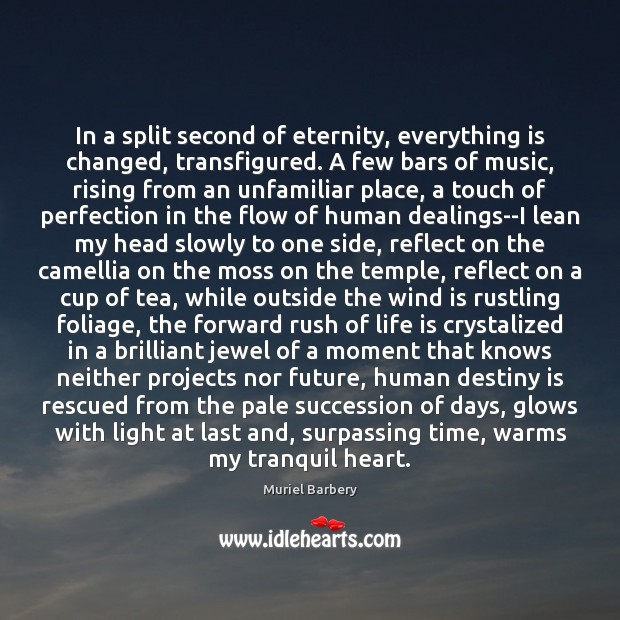In a split second of eternity, everything is changed, transfigured. A few Muriel Barbery Picture Quote