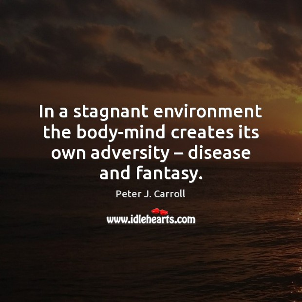 In a stagnant environment the body-mind creates its own adversity – disease and fantasy. Environment Quotes Image