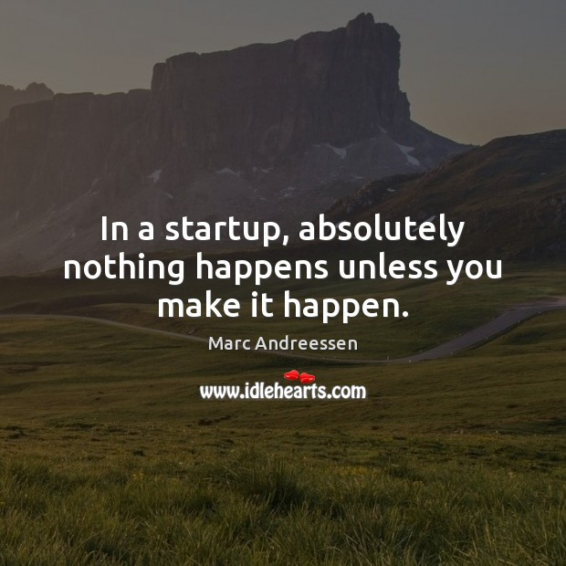 In a startup, absolutely nothing happens unless you make it happen. Image