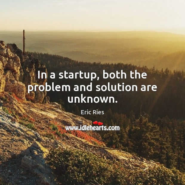 In a startup, both the problem and solution are unknown. Eric Ries Picture Quote