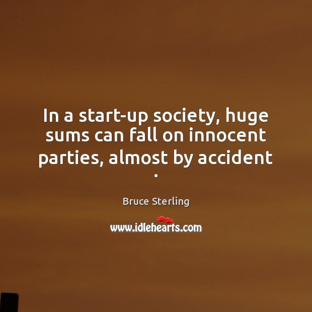 In a start-up society, huge sums can fall on innocent parties, almost by accident . Bruce Sterling Picture Quote