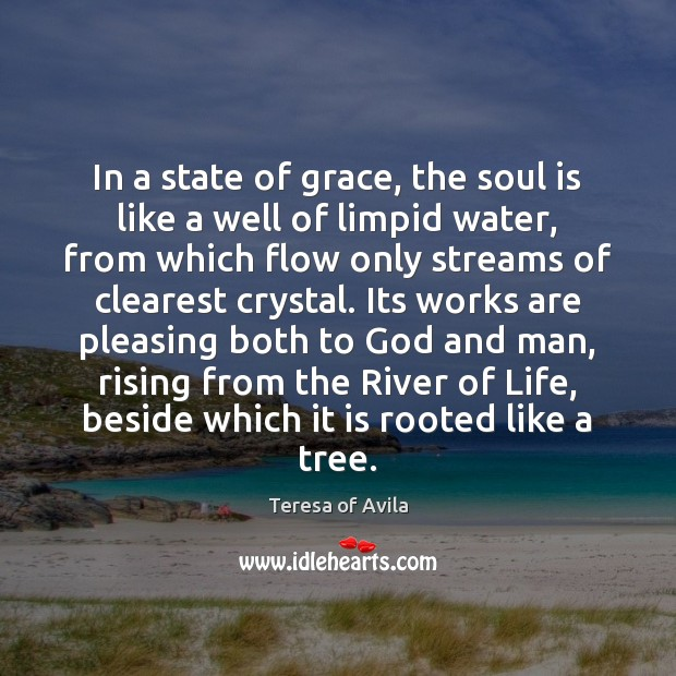 In a state of grace, the soul is like a well of Teresa of Avila Picture Quote
