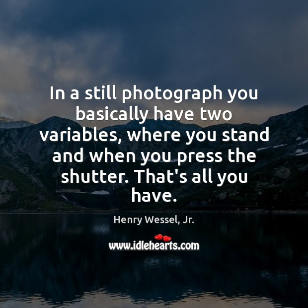 In a still photograph you basically have two variables, where you stand Image