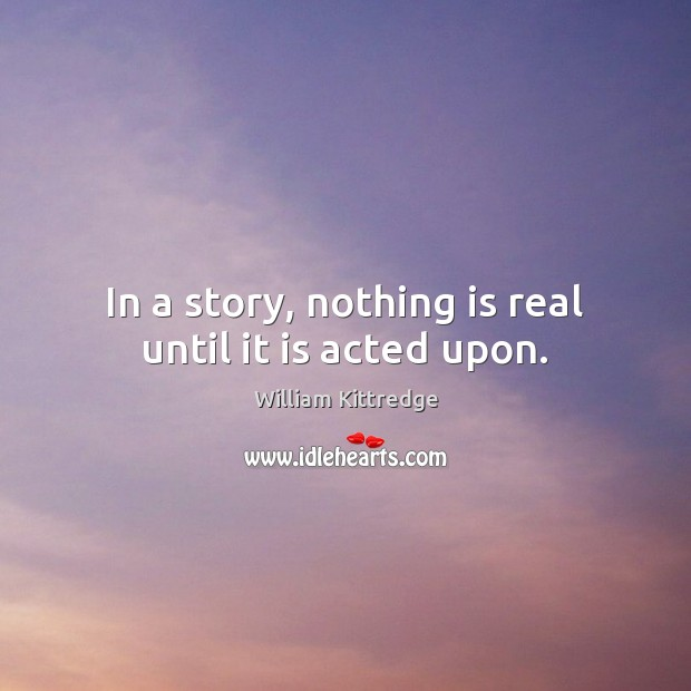 In a story, nothing is real until it is acted upon. William Kittredge Picture Quote
