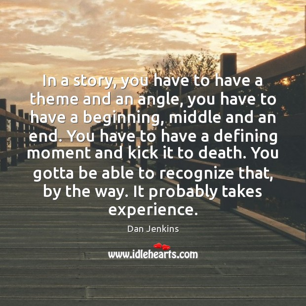 In a story, you have to have a theme and an angle, Dan Jenkins Picture Quote