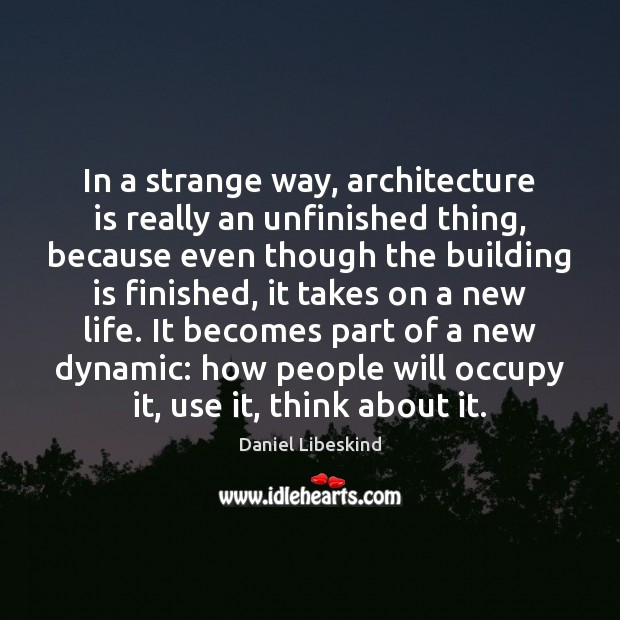 In a strange way, architecture is really an unfinished thing, because even Daniel Libeskind Picture Quote