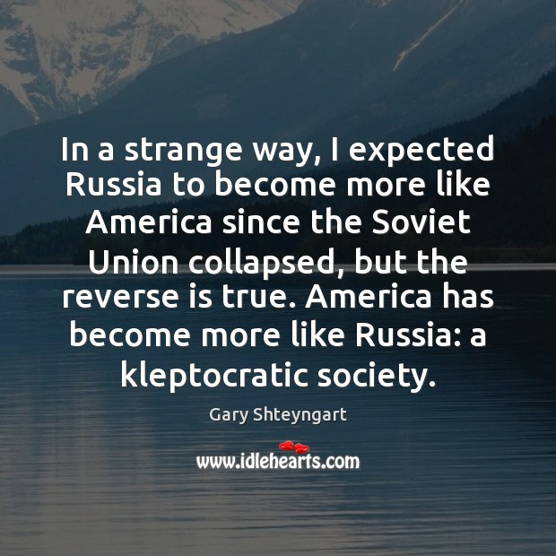 In a strange way, I expected Russia to become more like America Gary Shteyngart Picture Quote