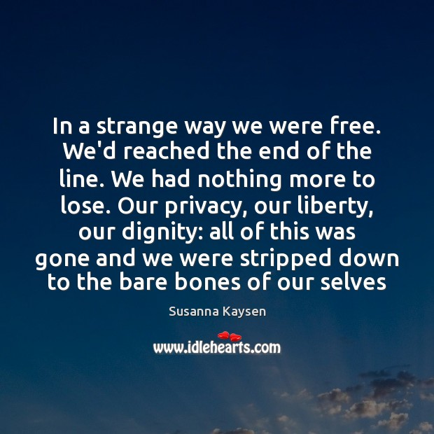 In a strange way we were free. We'd reached the end of Susanna Kaysen Picture Quote