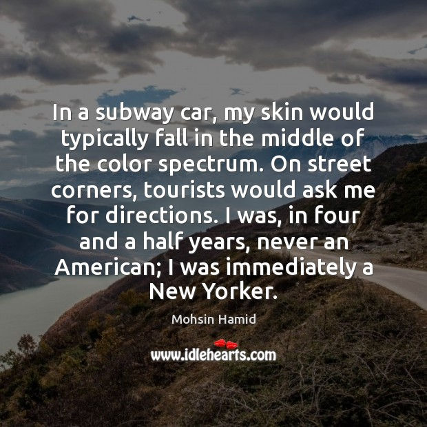 In a subway car, my skin would typically fall in the middle Mohsin Hamid Picture Quote