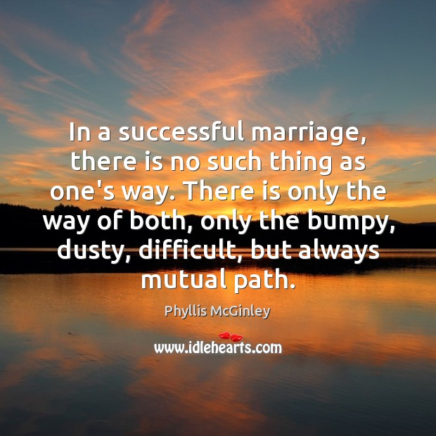 In a successful marriage, there is no such thing as one's way. Phyllis McGinley Picture Quote