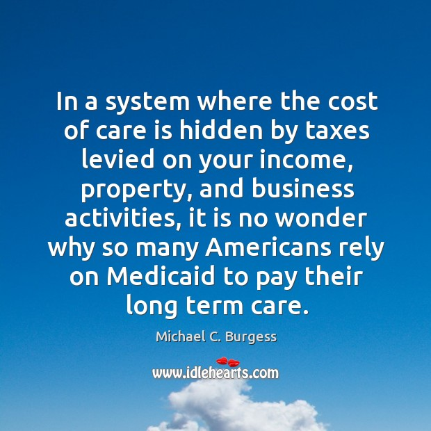 In a system where the cost of care is hidden by taxes levied on your income Michael C. Burgess Picture Quote