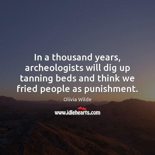 In a thousand years, archeologists will dig up tanning beds and think Image
