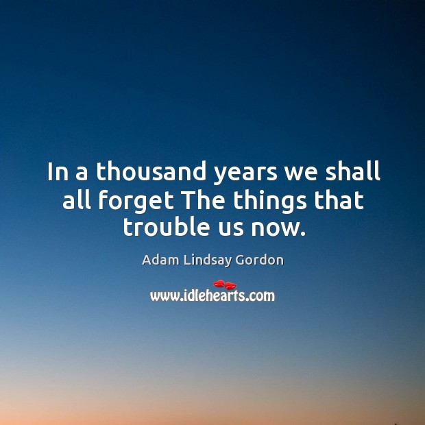 Image, In a thousand years we shall all forget The things that trouble us now.