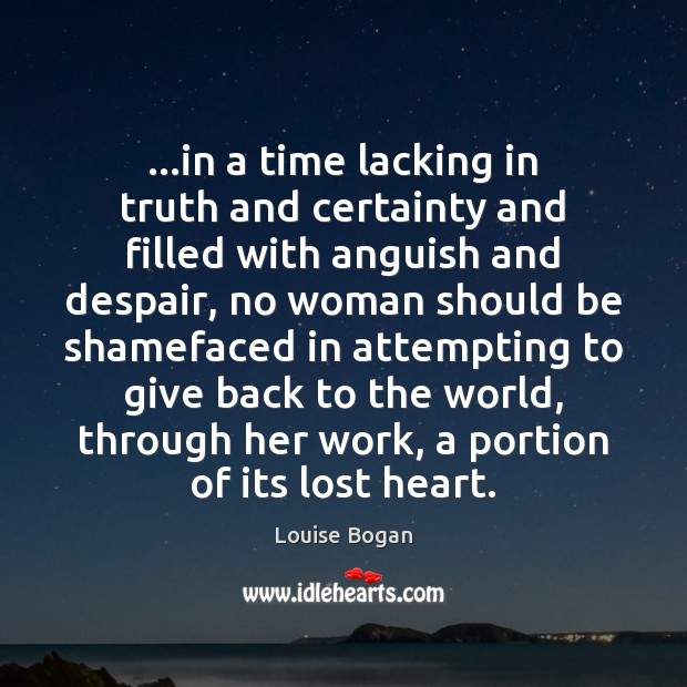 …in a time lacking in truth and certainty and filled with anguish Louise Bogan Picture Quote