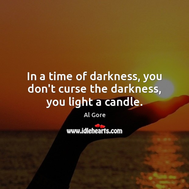 In a time of darkness, you don't curse the darkness, you light a candle. Al Gore Picture Quote
