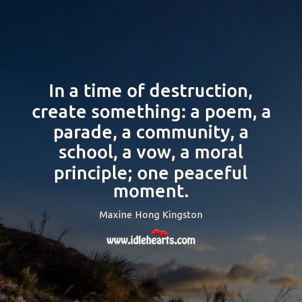 In a time of destruction, create something: a poem, a parade, a Maxine Hong Kingston Picture Quote