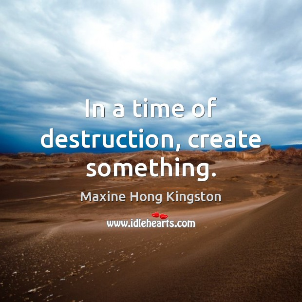 In a time of destruction, create something. Maxine Hong Kingston Picture Quote