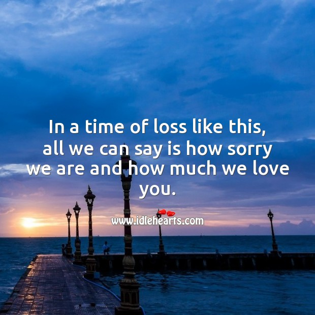 In a time of loss like this, all we can say is how sorry we are and how much we love you. Sympathy Quotes Image