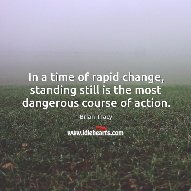 In a time of rapid change, standing still is the most dangerous course of action. Image
