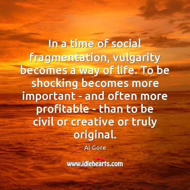 In a time of social fragmentation, vulgarity becomes a way of life. Al Gore Picture Quote