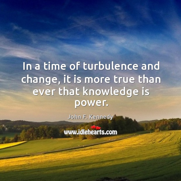 Image about In a time of turbulence and change, it is more true than ever that knowledge is power.