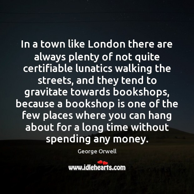 In a town like London there are always plenty of not quite George Orwell Picture Quote