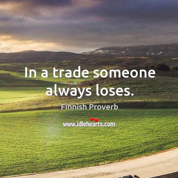 In a trade someone always loses. Finnish Proverbs Image