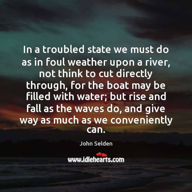 In a troubled state we must do as in foul weather upon Image