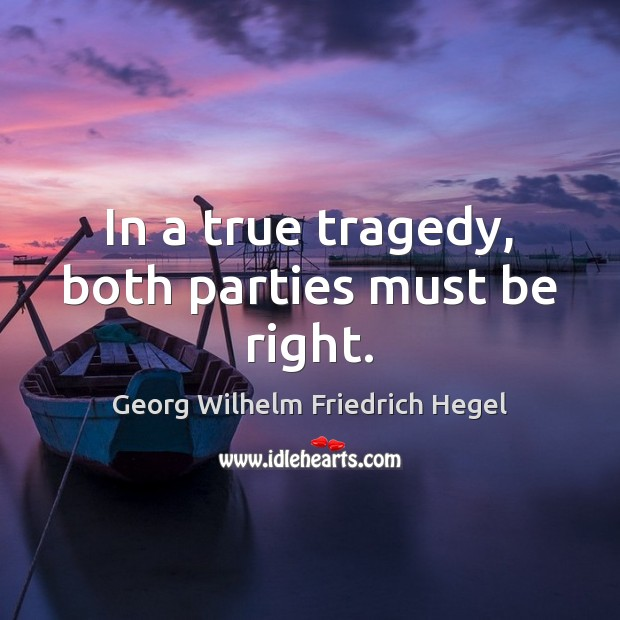 In a true tragedy, both parties must be right. Georg Wilhelm Friedrich Hegel Picture Quote
