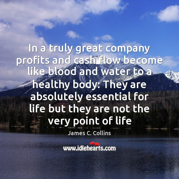 In a truly great company profits and cash flow become like blood James C. Collins Picture Quote