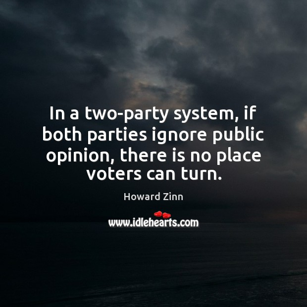 In a two-party system, if both parties ignore public opinion, there is Howard Zinn Picture Quote
