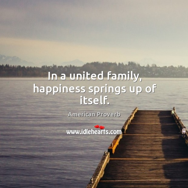 In a united family, happiness springs up of itself. American Proverbs Image