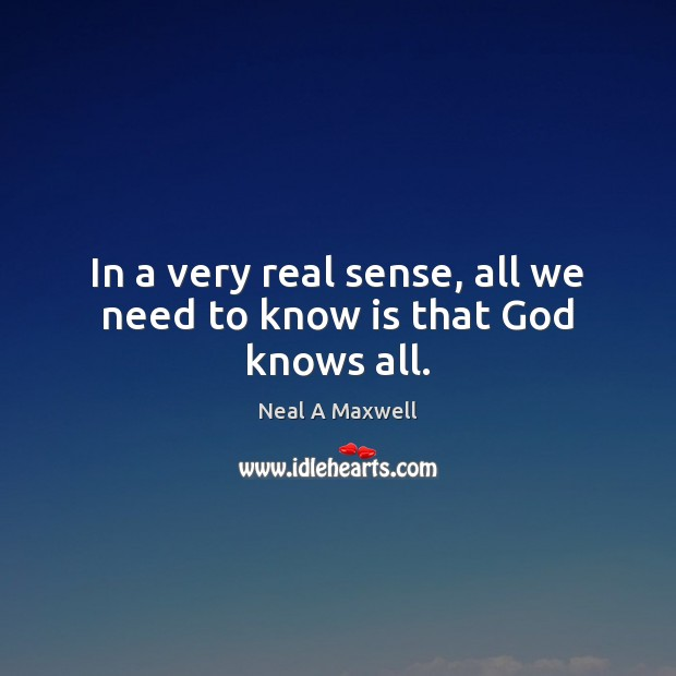 In a very real sense, all we need to know is that God knows all. Neal A Maxwell Picture Quote