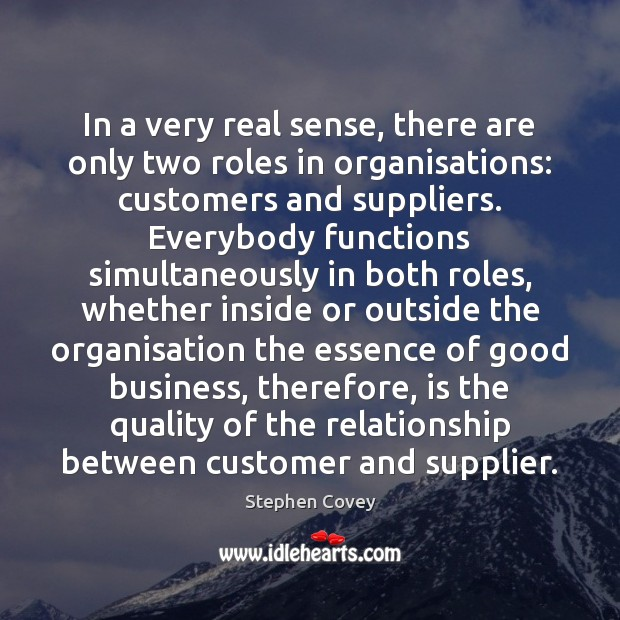 In a very real sense, there are only two roles in organisations: Stephen Covey Picture Quote