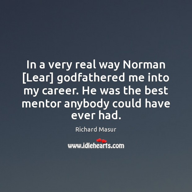 In a very real way Norman [Lear] Godfathered me into my career. Richard Masur Picture Quote
